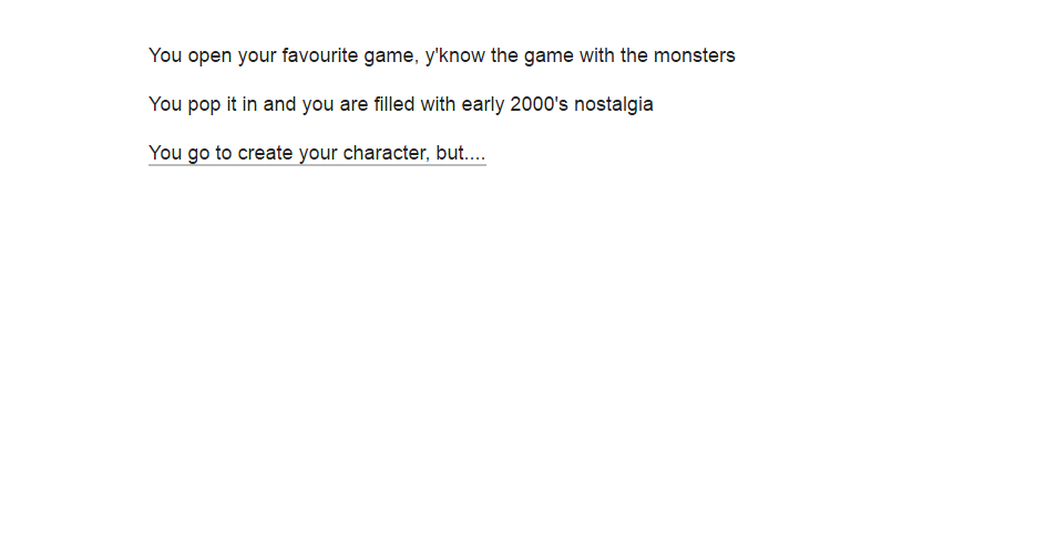 You open your favourite game, y'know the game with the monsters. You pop it in and you are filled with early 2000's nostalgia. You go to create your character, but...